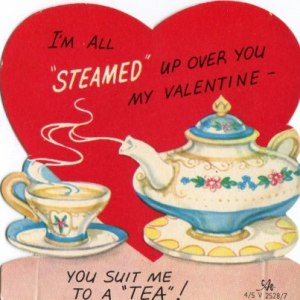 """I'm all 'steamed' up over you my Valentine -- you suit me to a 'TEA'!""  Image: Denise LeCroy/Tea in England"